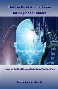 How to Build a Smart Plan for Beginner Traders: Learn to Build a Winning Rule Based Trading Plan