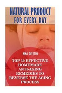 Natural Product for Every Day: Top 30 Effective Homemade Anti-Aging Remedies to Reverse the Aging Process