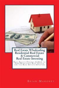 Real Estate Wholesaling Residential Real Estate & Commercial Real Estate Investing: Real Estate Finance & How to Find Wholesale Real Estate for the Re