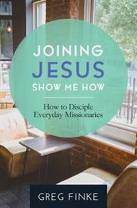 Joining Jesus-Show Me How: How to Disciple Everyday Missionaries