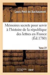 Memoires Secrets Pour Servir A L'Histoire de la Republique Des Lettres En France Tome 27