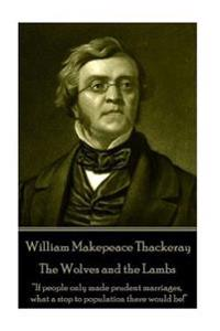 William Makepeace Thackeray - The Wolves and the Lambs: If People Only Made Prudent Marriages, What a Stop to Population There Would Be!