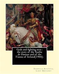 Gods and Fighting Men: The Story of the Tuatha de Danaan and of the Fianna of Ireland(1904). By: Lady Gregory, with a Preface By: W. B. Yeats