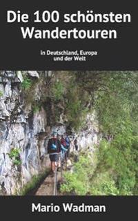 Die 100 Schonsten Wandertouren: In Deutschland, Europa Und Der Welt