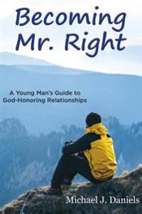 Becoming Mr. Right: A Young Man's Guide to God-Honoring Relationships