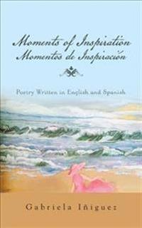 Moments of Inspiration Momentos de Inspiracion: Poetry Written in English and Spanish