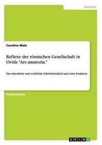 """Reflexe Der Romischen Gesellschaft in Ovids """"Ars Amatoria."""""""