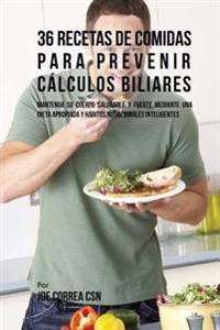 36 Recetas de Comidas Para Prevenir Calculos Biliares: Mantenga Su Cuerpo Saludable y Fuerte Mediante Una Dieta Apropiada y Habitos Nutricionales Inte