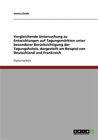Vergleichende Untersuchung Zu Entwicklungen Auf Tagungsmarkten Unter Besonderer Berucksichtigung Der Tagungshotels, Dargestellt Am Beispiel Von Deutschland Und Frankreich