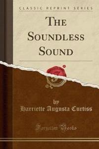 The Soundless Sound (Classic Reprint)