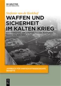 Waffen Und Sicherheit Im Kalten Krieg: Das Marketing Der Westdeutschen Rüstungsindustrie 1949-1990