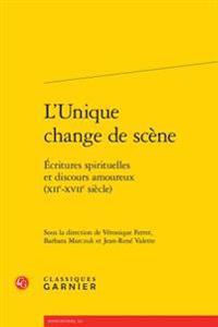 L'Unique Change de Scene: Ecritures Spirituelles Et Discours Amoureux (Xiie-Xviie Siecle)