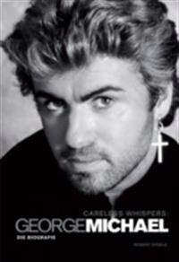 Careless Whispers: George Michael - Die Biografie
