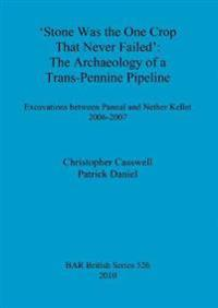 Stone was the one crop that never failed': The archaeology of a trans-Pennine pipeline
