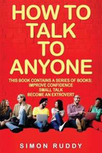 How to Talk to Anyone: Build Confidence, Learn to How to Small Talk and Be Able to Extrovert Yourself - 3 Manuscripts