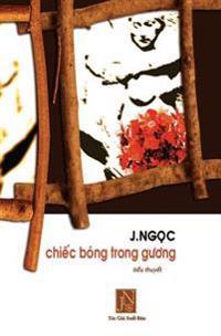 Chiec Bong Trong Guong: Tieu Thuyet Chiec Bong Trong Guong, Tac Gia J.Ngoc Da Viet Vao Nhung Ngay Dau Sau Khi Dinh Cu Tai Hoa KY. Nhung Doi Th