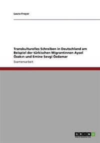 Transkulturelles Schreiben in Deutschland Am Beispiel Der Turkischen Migrantinnen Aysel Ozakin Und Emine Sevgi Ozdamar