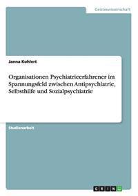 Organisationen Psychiatrieerfahrener Im Spannungsfeld Zwischen Antipsychiatrie, Selbsthilfe Und Sozialpsychiatrie