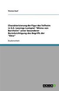 """Charakterisierung Der Figur Des Tellheim in G.E. Lessings Lustspiel """"Minna Von Barnhelm"""" Unter Besonderer Berucksichtigung Des Begriffs Der """"Ehre"""""""