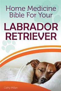 Home Medicine Bible for Your Labrador Retriever: The Alternative Health Guide to Keep Your Dog Happy, Healthy and Safe
