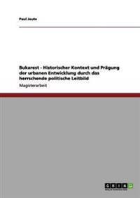 Bukarest - Historischer Kontext Und Pragung Der Urbanen Entwicklung Durch Das Herrschende Politische Leitbild