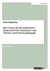 """Eine Chance Fur Die Mediatisierte Kinderwelt? Vom """"Zuschauen"""" Zum """"Erleben"""" Durch Theaterpadagogik"""