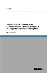Akzeptanz Statt Toleranz - Eine Seminarreflexion Uber Die Wertigkeit Der Begriffe Toleranz Und Akzeptanz