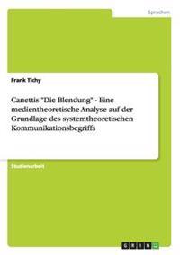 """Canettis """"Die Blendung"""" - Eine Medientheoretische Analyse Auf Der Grundlage Des Systemtheoretischen Kommunikationsbegriffs"""