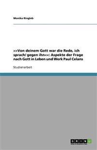 >>Von Deinem Gott War Die Rede, Ich Sprach/ Gegen Ihn: Aspekte Der Frage Nach Gott in Leben Und Werk Paul Celans