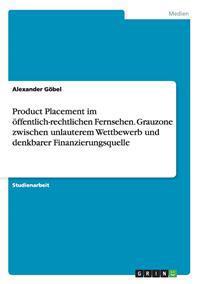 Product Placement Im OEffentlich-Rechtlichen Fernsehen. Grauzone Zwischen Unlauterem Wettbewerb Und Denkbarer Finanzierungsquelle