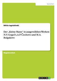 """Der """"Kleine Mann"""" in Ausgewahlten Werken N.V. Gogol's, A.P. Cechovs Und M.A. Bulgakovs"""