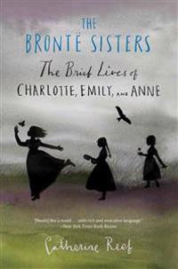 The Bronte Sisters: The Brief Lives of Charlotte, Emily, and Anne
