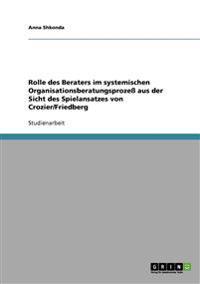 Rolle Des Beraters Im Systemischen Organisationsberatungsprozess Aus Der Sicht Des Spielansatzes Von Crozier/Friedberg