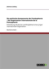 Die Politische Komponente Der Frankophonie - Die Organisation Internationale de la Francophonie