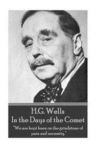 H.G. Wells - In the Days of the Comet: We Are Kept Keen on the Grindstone of Pain and Necessity.