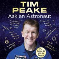 Ask an astronaut - my guide to life in space (official tim peake book)
