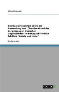"""Das Dualismusprinzip Sowie Die Anwendung Von """"Uber Den Grund Des Vergnugens an Tragischen Gegenstanden"""" in Bezug Auf Friedrich Schillers """"Kabale Und L"""