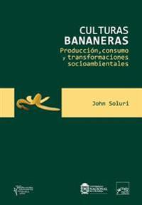 Culturas Bananeras: Produccion, Consumo y Transformaciones Socioambientales
