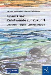 Finanzkrise: Kehrtwende Zur Zukunft: Ursachen - Folgen - Losungsansatze