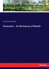 Economics -  Or the Science of Wealth