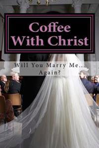 Coffee with Christ: Will You Marry Me... Again?