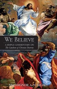 We Believe: A Simple Commentary on the Catechism of Christian Doctrine Approved by the Archbishops and Bishops of England and Wale