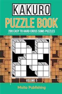Kakuro Puzzle Book: 200 Easy to Hard Cross Sums Puzzles Volume V