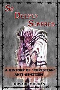 "So Deeply Scarred: A History of ""Christian"" Antisemitism"
