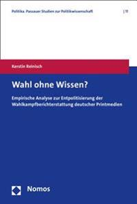 Wahl Ohne Wissen?: Empirische Analyse Zur Entpolitisierung Der Wahlkampfberichterstattung Deutscher Printmedien