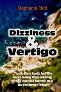 Dizziness and Vertigo: Tips to Dizzy Spells and Why You're Feeling Dizzy Including Vertigo Exercises That Will Help You Feel Better Today!