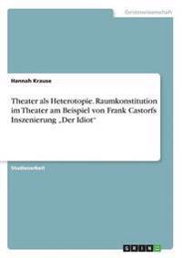 """Theater ALS Heterotopie. Raumkonstitution Im Theater Am Beispiel Von Frank Castorfs Inszenierung """"Der Idiot"""