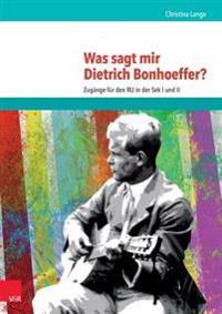 Was Sagt Mir Dietrich Bonhoeffer?: Zugange Fur Den Ru in Der Sek I Und II