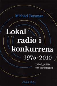 Lokal radio i konkurrens 1975-2010 : Utbud, publik och varumärken