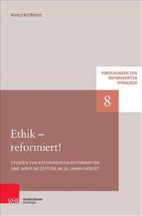 Ethik - Reformiert!: Studien Zur Reformierten Reformation Und Ihrer Rezeption Im 20. Jahrhundert